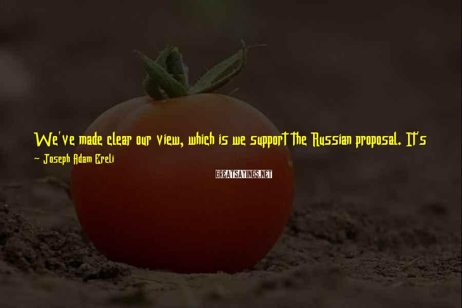 Joseph Adam Ereli Sayings: We've made clear our view, which is we support the Russian proposal. It's within the