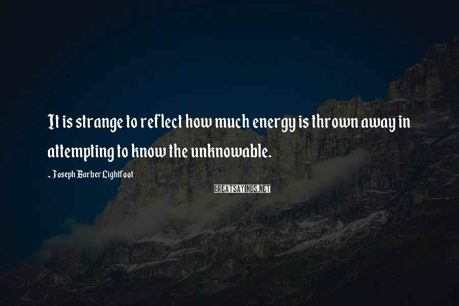 Joseph Barber Lightfoot Sayings: It is strange to reflect how much energy is thrown away in attempting to know