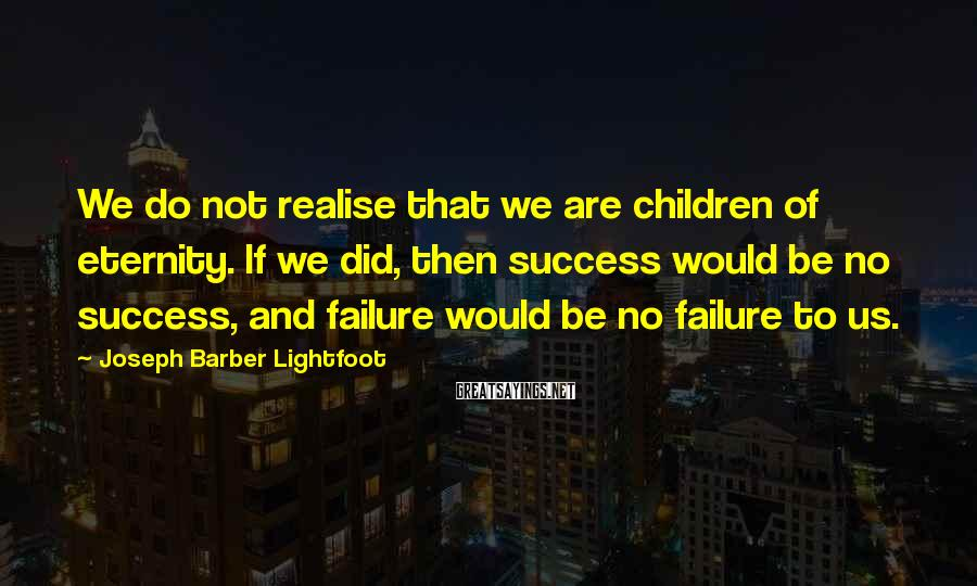 Joseph Barber Lightfoot Sayings: We do not realise that we are children of eternity. If we did, then success