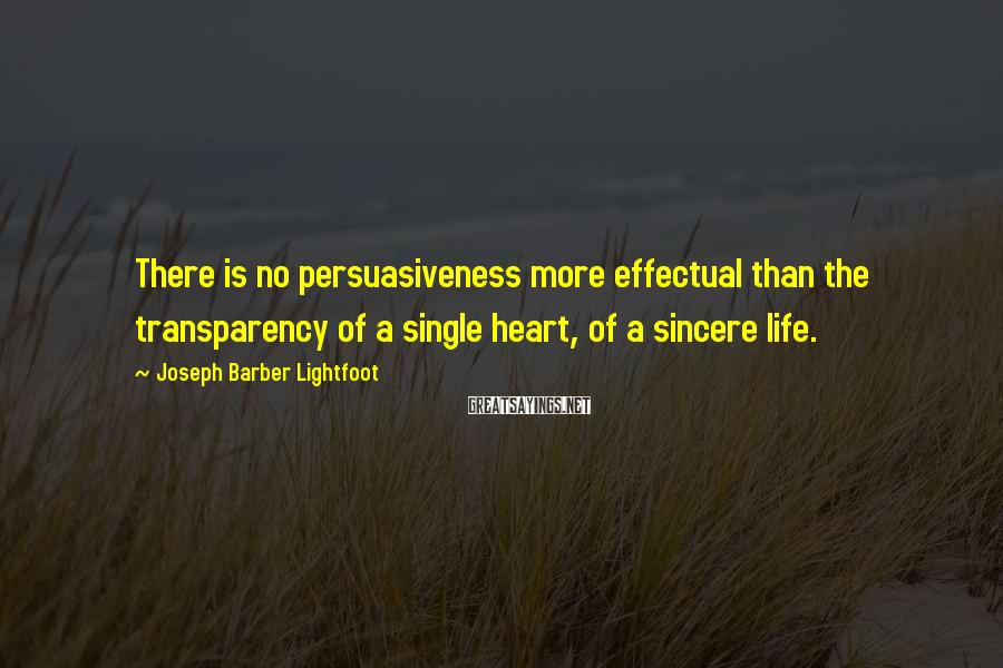 Joseph Barber Lightfoot Sayings: There is no persuasiveness more effectual than the transparency of a single heart, of a