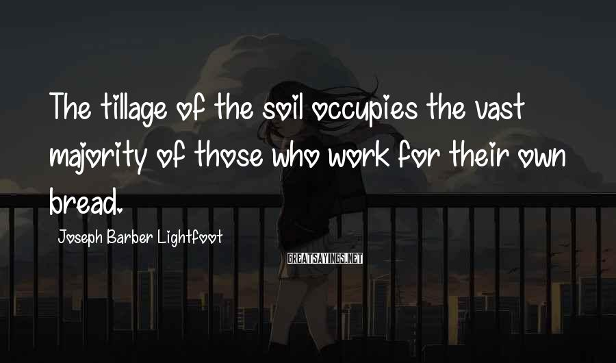 Joseph Barber Lightfoot Sayings: The tillage of the soil occupies the vast majority of those who work for their