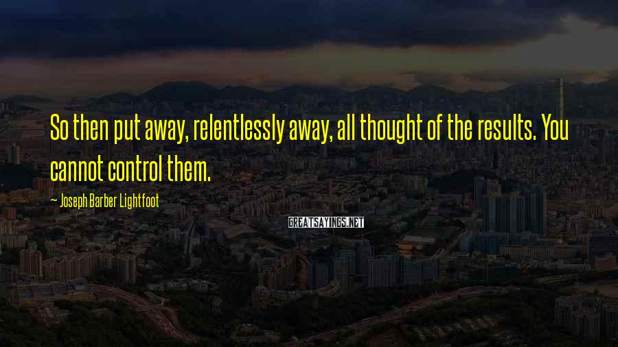 Joseph Barber Lightfoot Sayings: So then put away, relentlessly away, all thought of the results. You cannot control them.
