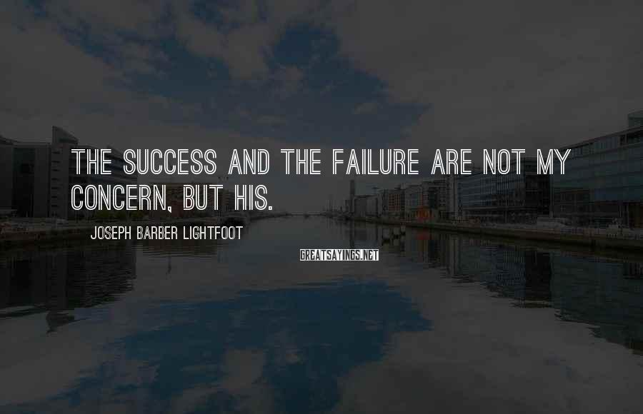 Joseph Barber Lightfoot Sayings: The success and the failure are not my concern, but His.