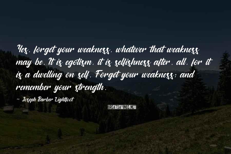Joseph Barber Lightfoot Sayings: Yes, forget your weakness, whatever that weakness may be. It is egotism, it is selfishness