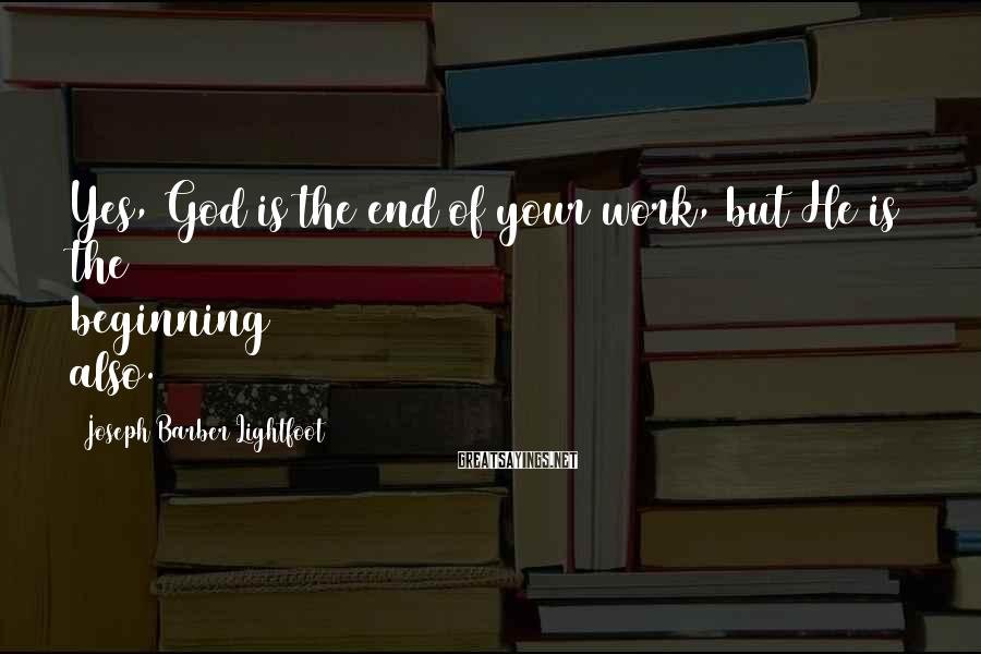 Joseph Barber Lightfoot Sayings: Yes, God is the end of your work, but He is the beginning also.