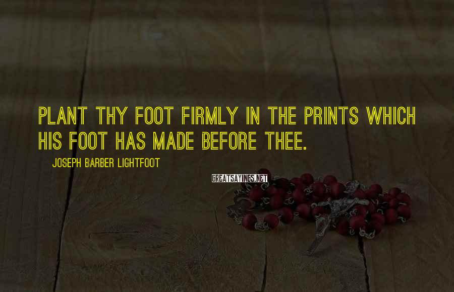 Joseph Barber Lightfoot Sayings: Plant thy foot firmly in the prints which His foot has made before thee.
