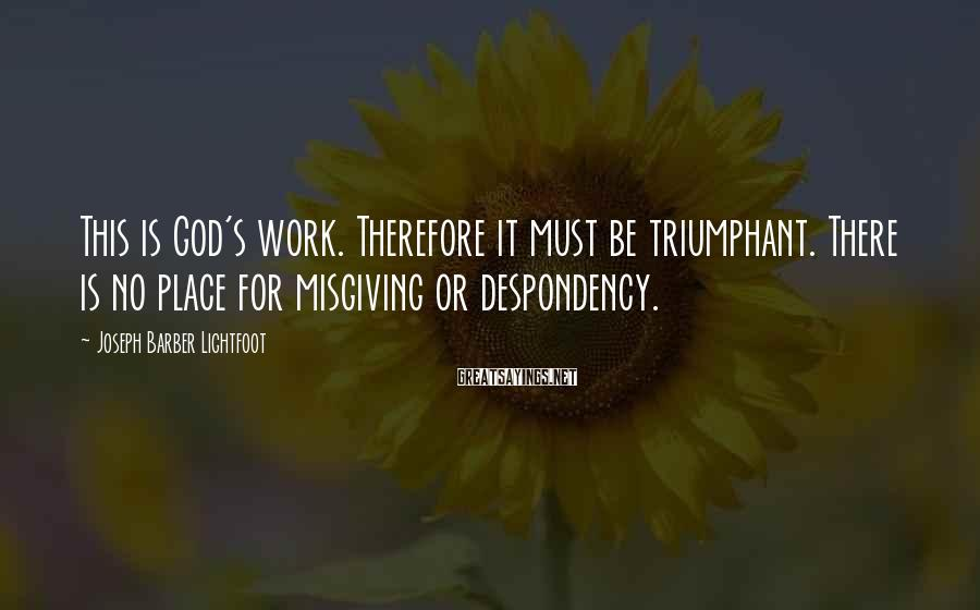 Joseph Barber Lightfoot Sayings: This is God's work. Therefore it must be triumphant. There is no place for misgiving