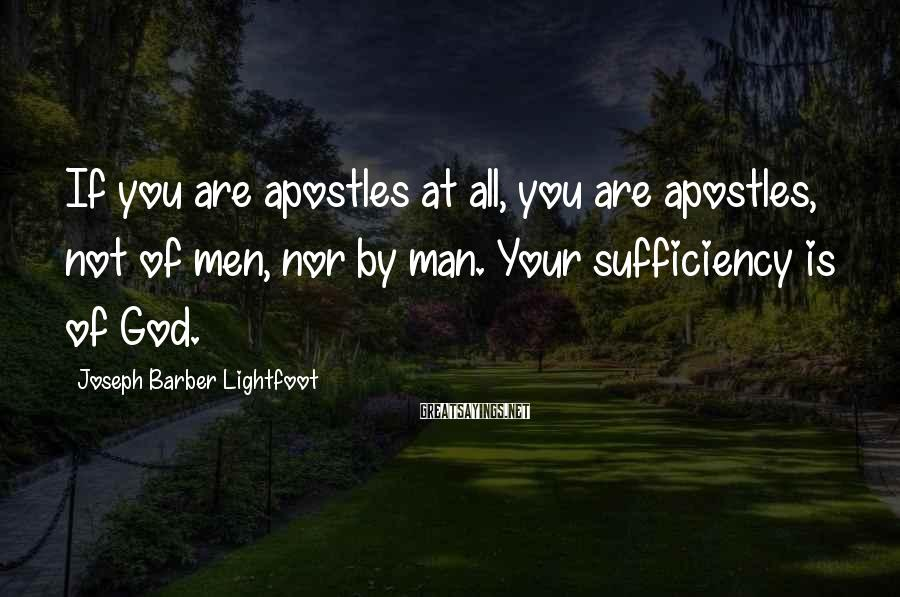 Joseph Barber Lightfoot Sayings: If you are apostles at all, you are apostles, not of men, nor by man.