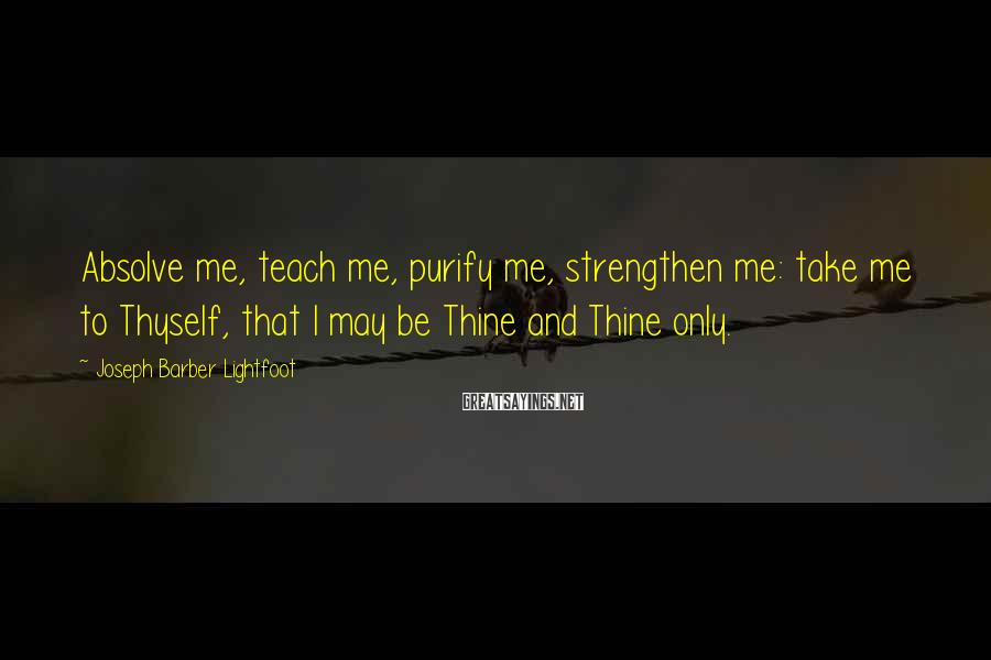 Joseph Barber Lightfoot Sayings: Absolve me, teach me, purify me, strengthen me: take me to Thyself, that I may