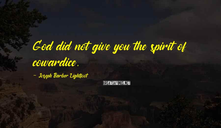 Joseph Barber Lightfoot Sayings: God did not give you the spirit of cowardice.