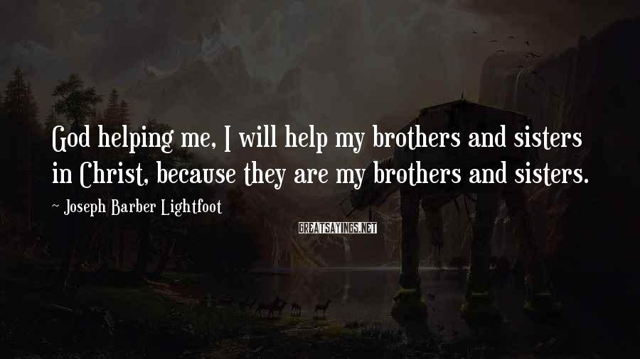 Joseph Barber Lightfoot Sayings: God helping me, I will help my brothers and sisters in Christ, because they are