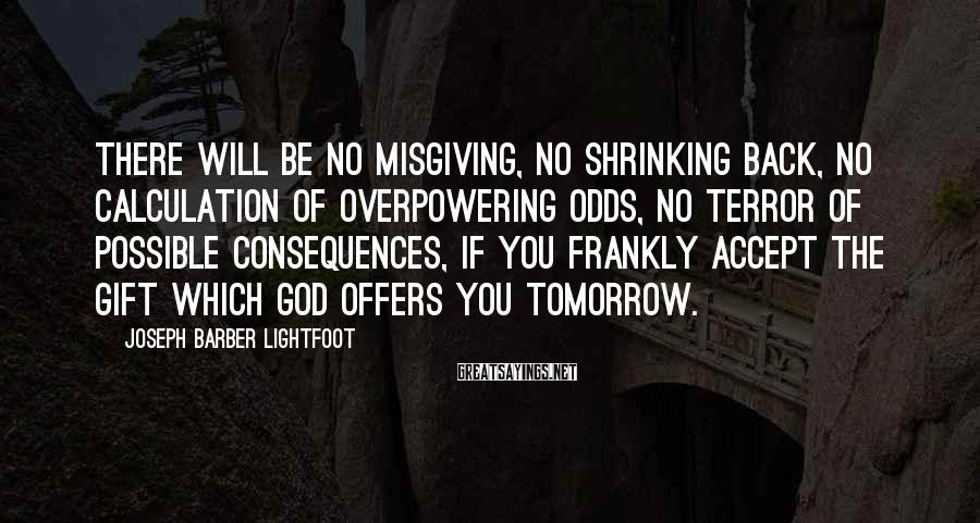 Joseph Barber Lightfoot Sayings: There will be no misgiving, no shrinking back, no calculation of overpowering odds, no terror