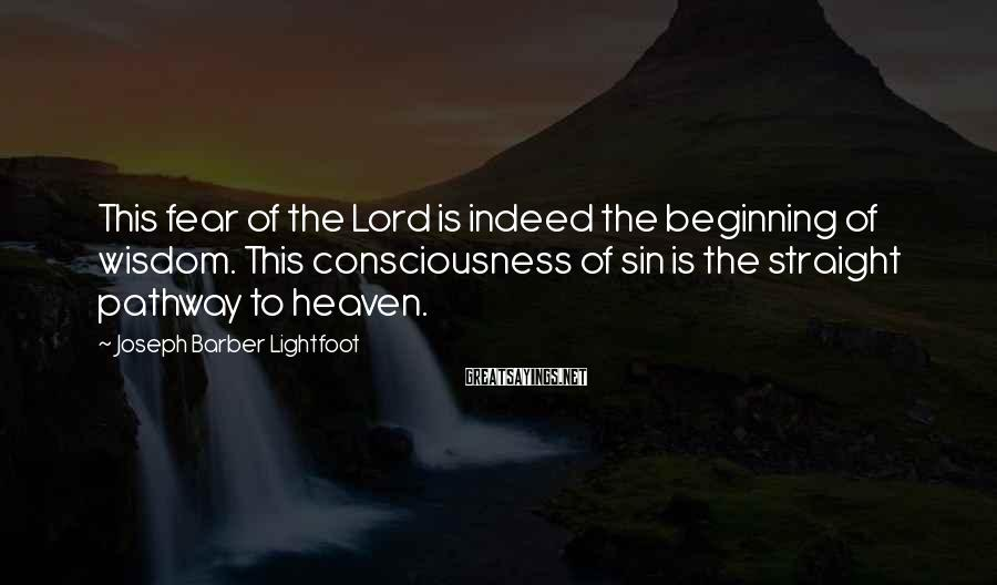 Joseph Barber Lightfoot Sayings: This fear of the Lord is indeed the beginning of wisdom. This consciousness of sin