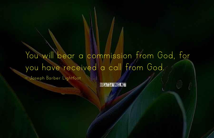 Joseph Barber Lightfoot Sayings: You will bear a commission from God, for you have received a call from God.