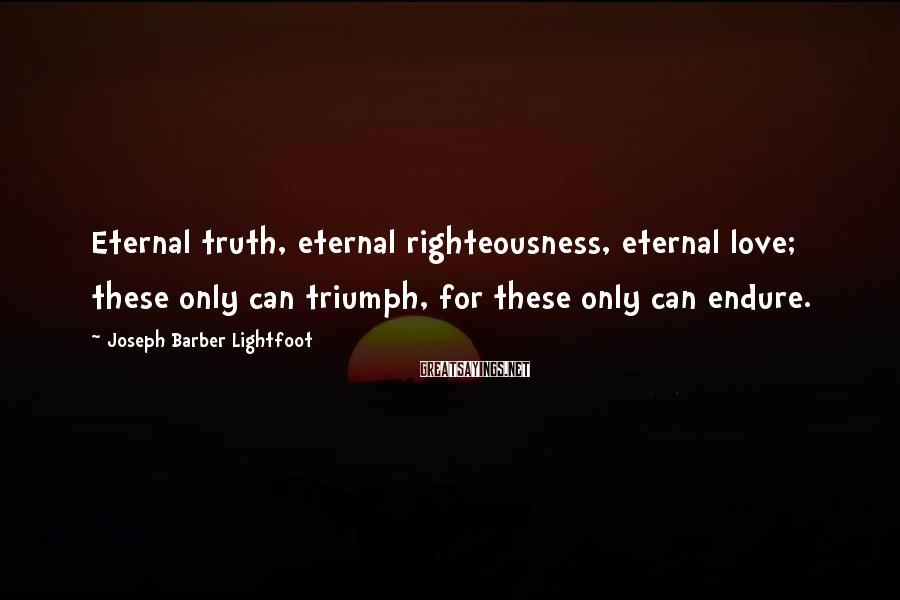 Joseph Barber Lightfoot Sayings: Eternal truth, eternal righteousness, eternal love; these only can triumph, for these only can endure.