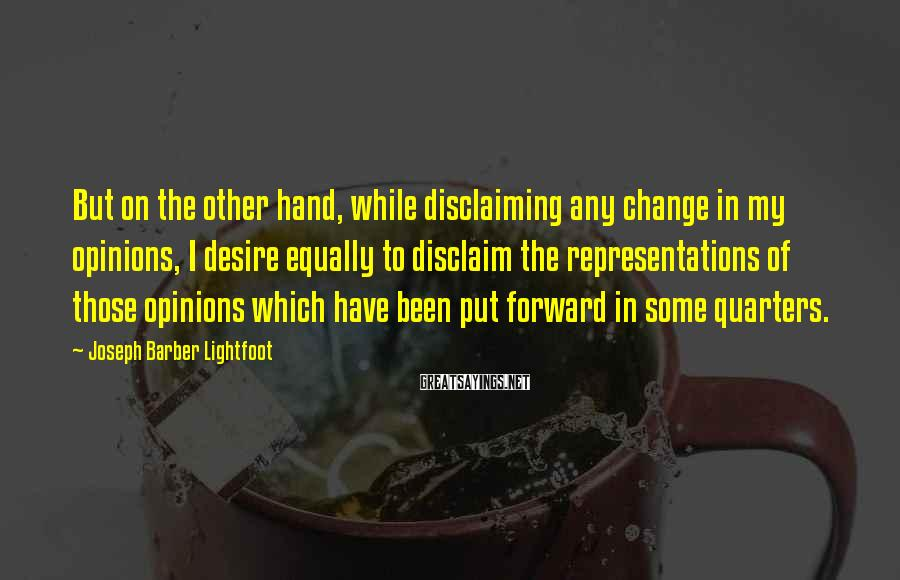 Joseph Barber Lightfoot Sayings: But on the other hand, while disclaiming any change in my opinions, I desire equally