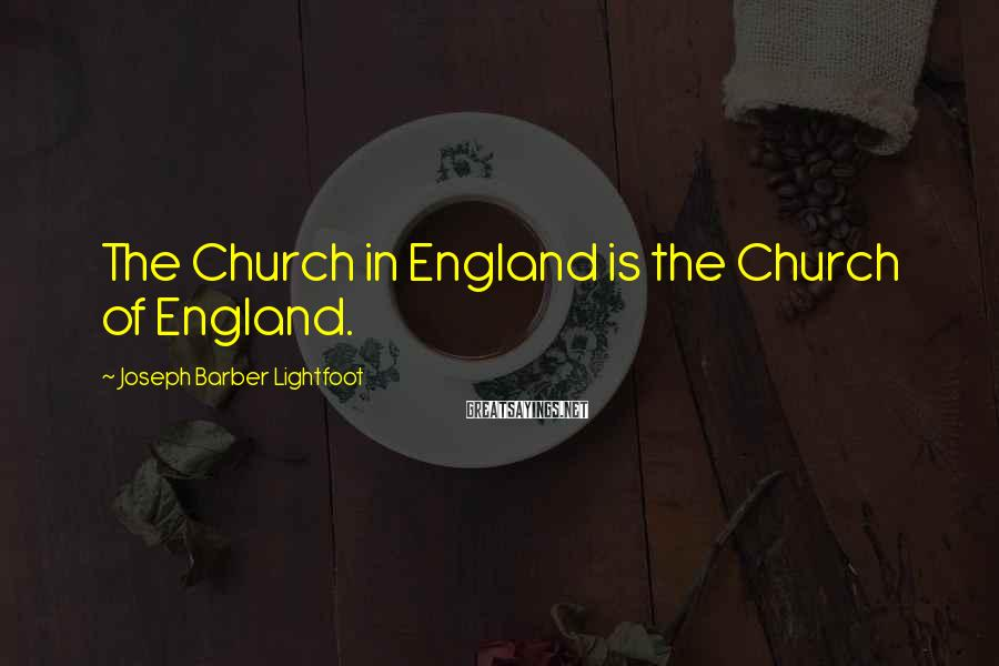 Joseph Barber Lightfoot Sayings: The Church in England is the Church of England.