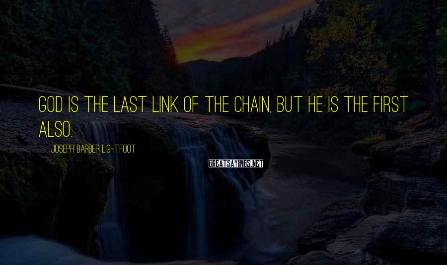 Joseph Barber Lightfoot Sayings: God is the last link of the chain, but He is the first also.