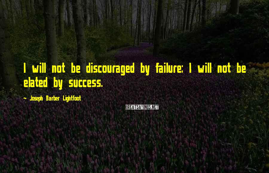 Joseph Barber Lightfoot Sayings: I will not be discouraged by failure; I will not be elated by success.