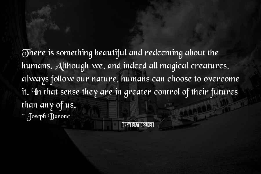 Joseph Barone Sayings: There is something beautiful and redeeming about the humans. Although we, and indeed all magical