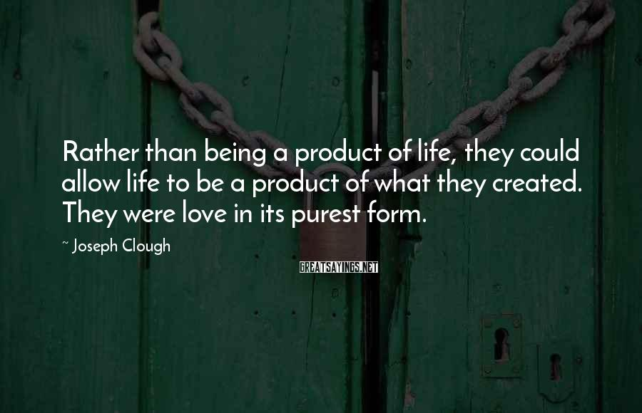 Joseph Clough Sayings: Rather than being a product of life, they could allow life to be a product