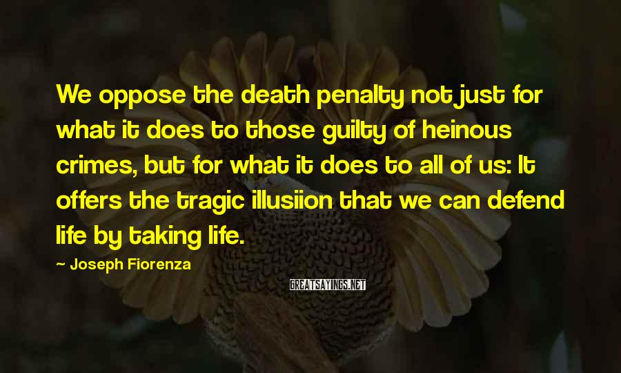 Joseph Fiorenza Sayings: We oppose the death penalty not just for what it does to those guilty of