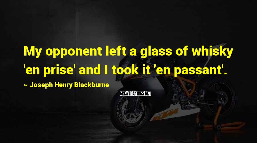 Joseph Henry Blackburne Sayings: My opponent left a glass of whisky 'en prise' and I took it 'en passant'.