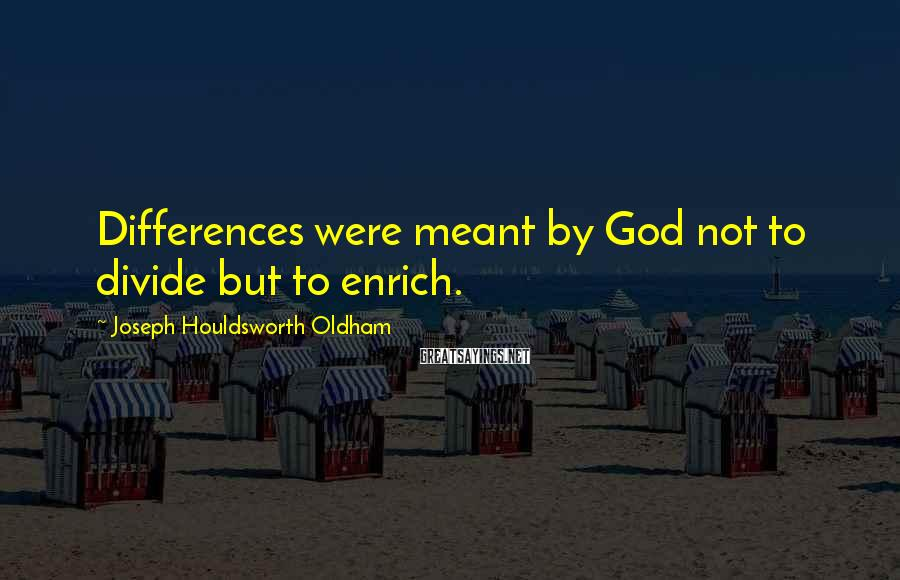 Joseph Houldsworth Oldham Sayings: Differences were meant by God not to divide but to enrich.