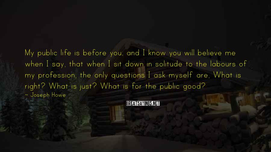 Joseph Howe Sayings: My public life is before you; and I know you will believe me when I