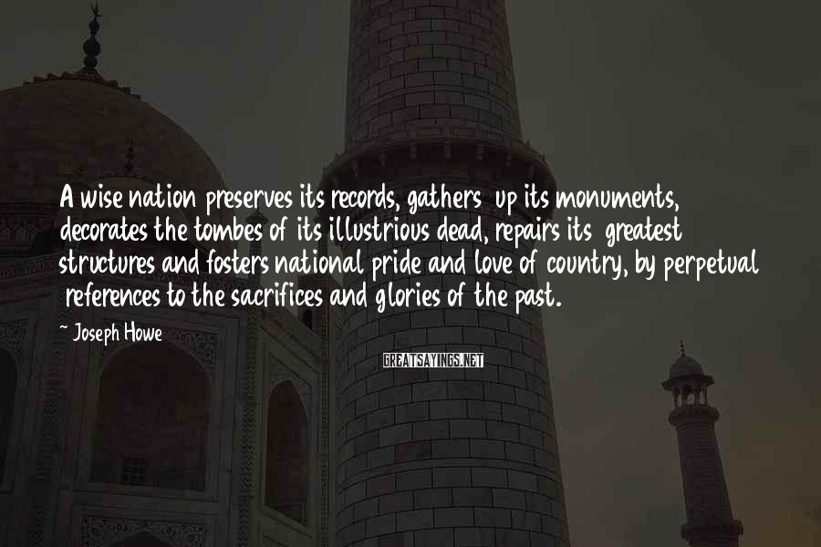 Joseph Howe Sayings: A wise nation preserves its records, gathers up its monuments, decorates the tombes of its