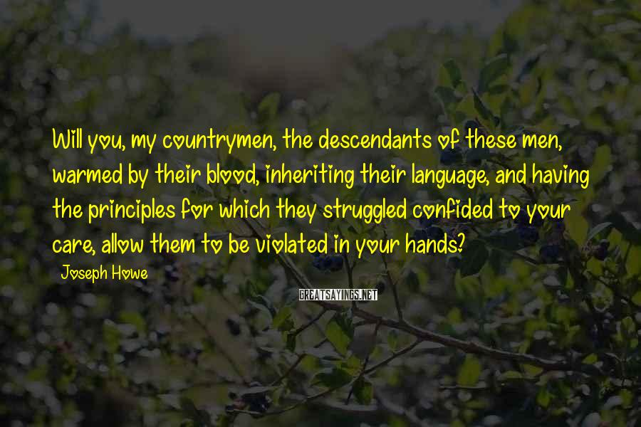 Joseph Howe Sayings: Will you, my countrymen, the descendants of these men, warmed by their blood, inheriting their