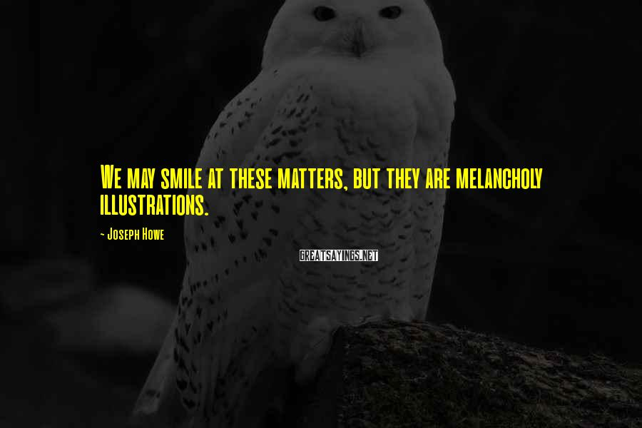 Joseph Howe Sayings: We may smile at these matters, but they are melancholy illustrations.