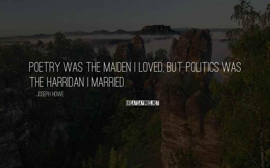 Joseph Howe Sayings: Poetry was the maiden I loved, but politics was the harridan I married.