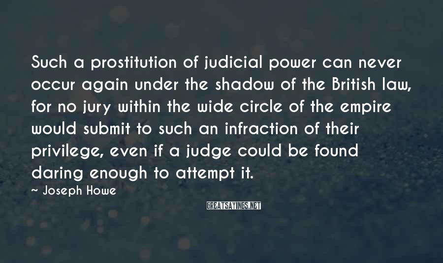 Joseph Howe Sayings: Such a prostitution of judicial power can never occur again under the shadow of the