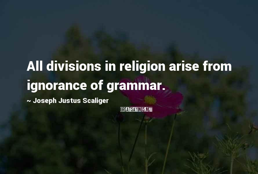 Joseph Justus Scaliger Sayings: All divisions in religion arise from ignorance of grammar.