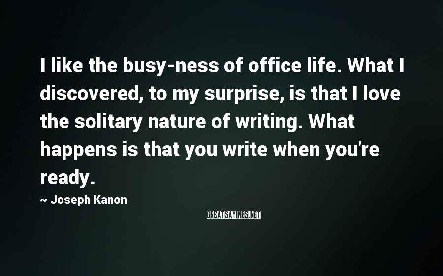 Joseph Kanon Sayings: I like the busy-ness of office life. What I discovered, to my surprise, is that