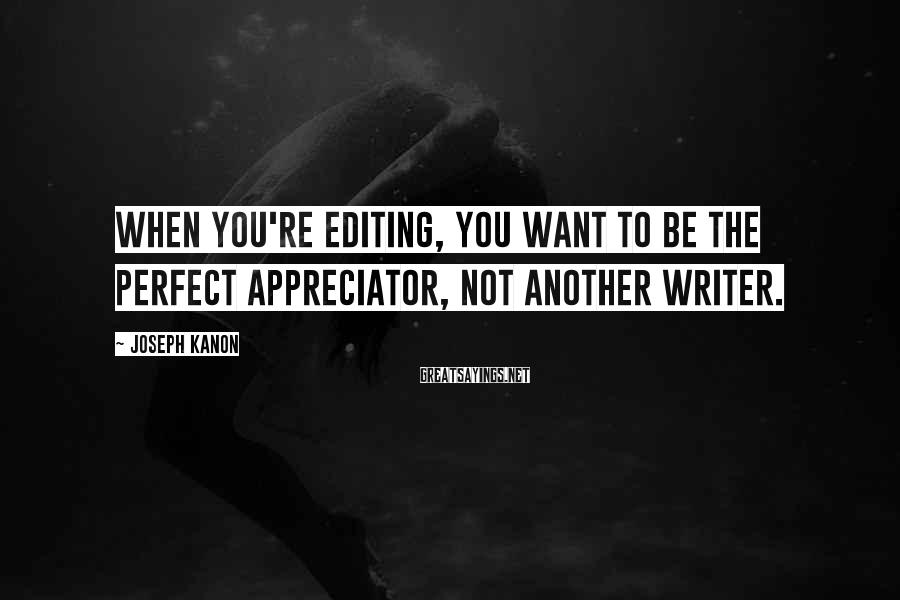 Joseph Kanon Sayings: When you're editing, you want to be the perfect appreciator, not another writer.