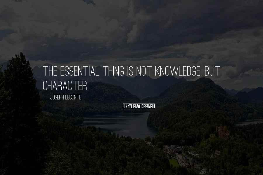 Joseph LeConte Sayings: The essential thing is not knowledge, but character.