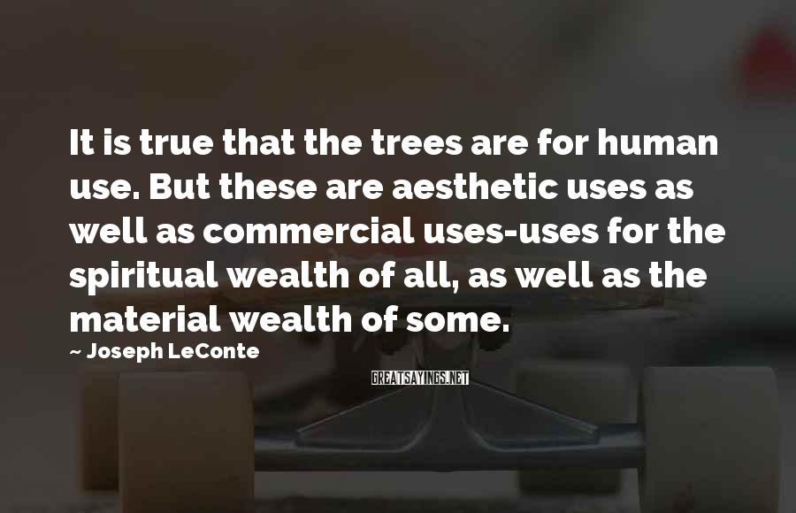 Joseph LeConte Sayings: It is true that the trees are for human use. But these are aesthetic uses
