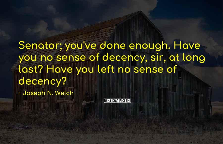 Joseph N. Welch Sayings: Senator; you've done enough. Have you no sense of decency, sir, at long last? Have