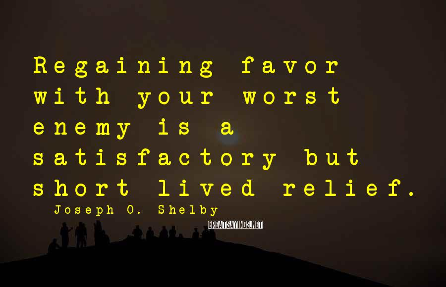 Joseph O. Shelby Sayings: Regaining favor with your worst enemy is a satisfactory but short lived relief.