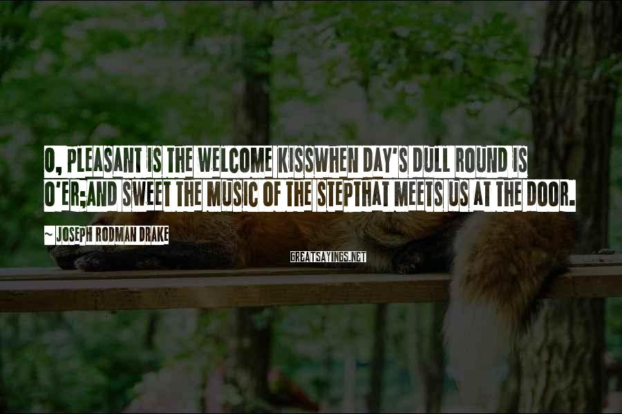 Joseph Rodman Drake Sayings: O, pleasant is the welcome kissWhen day's dull round is o'er;And sweet the music of