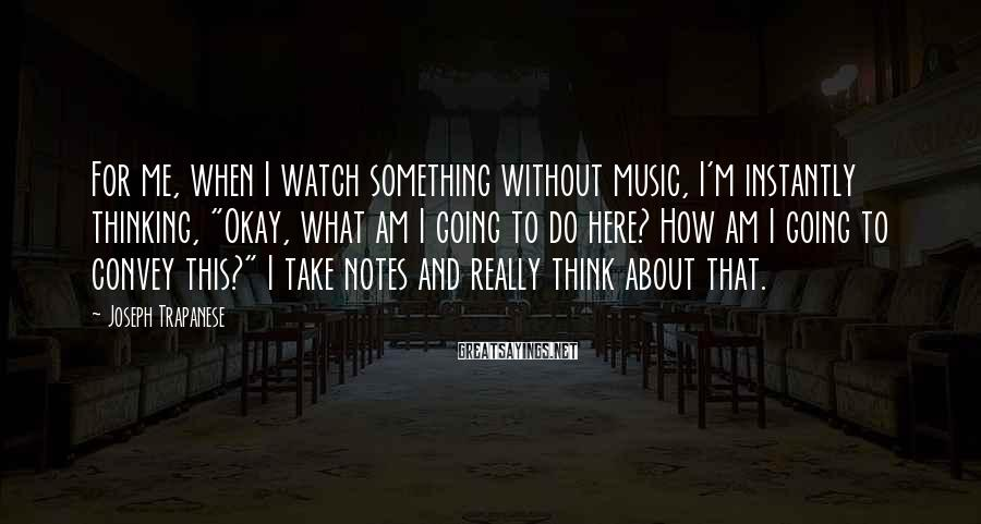 """Joseph Trapanese Sayings: For me, when I watch something without music, I'm instantly thinking, """"Okay, what am I"""