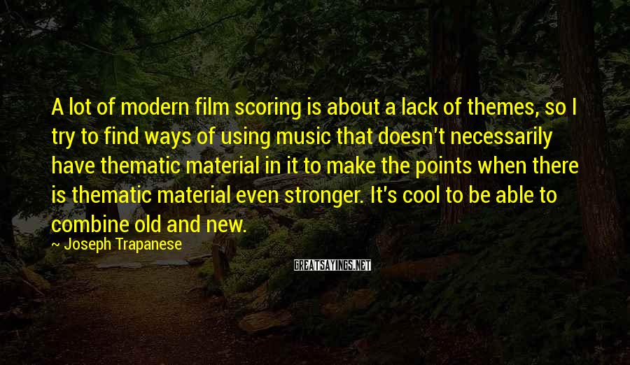 Joseph Trapanese Sayings: A lot of modern film scoring is about a lack of themes, so I try