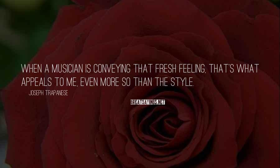 Joseph Trapanese Sayings: When a musician is conveying that fresh feeling, that's what appeals to me, even more