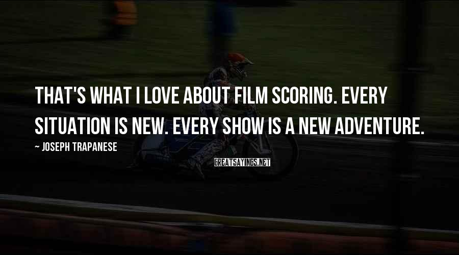 Joseph Trapanese Sayings: That's what I love about film scoring. Every situation is new. Every show is a