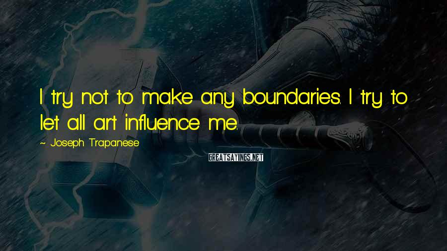 Joseph Trapanese Sayings: I try not to make any boundaries. I try to let all art influence me.