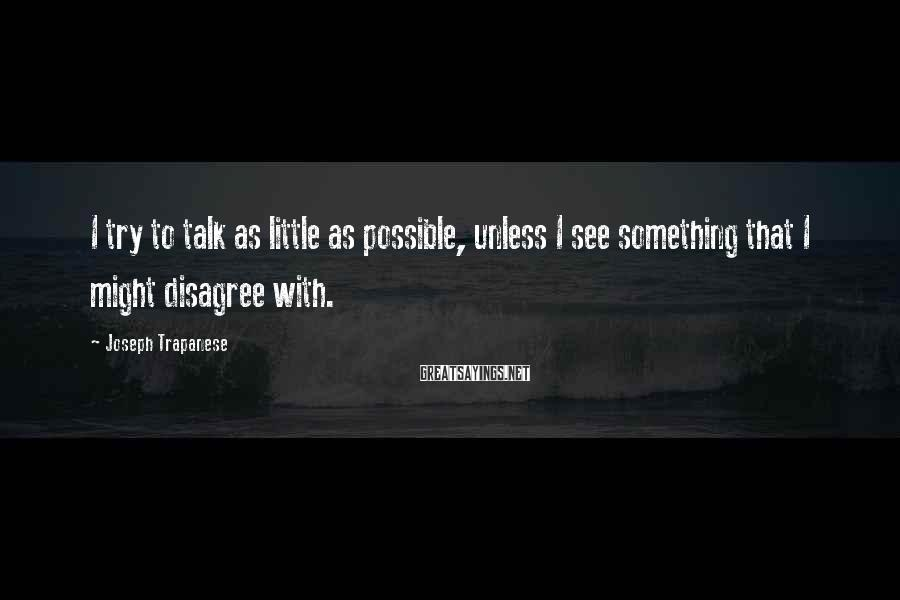 Joseph Trapanese Sayings: I try to talk as little as possible, unless I see something that I might