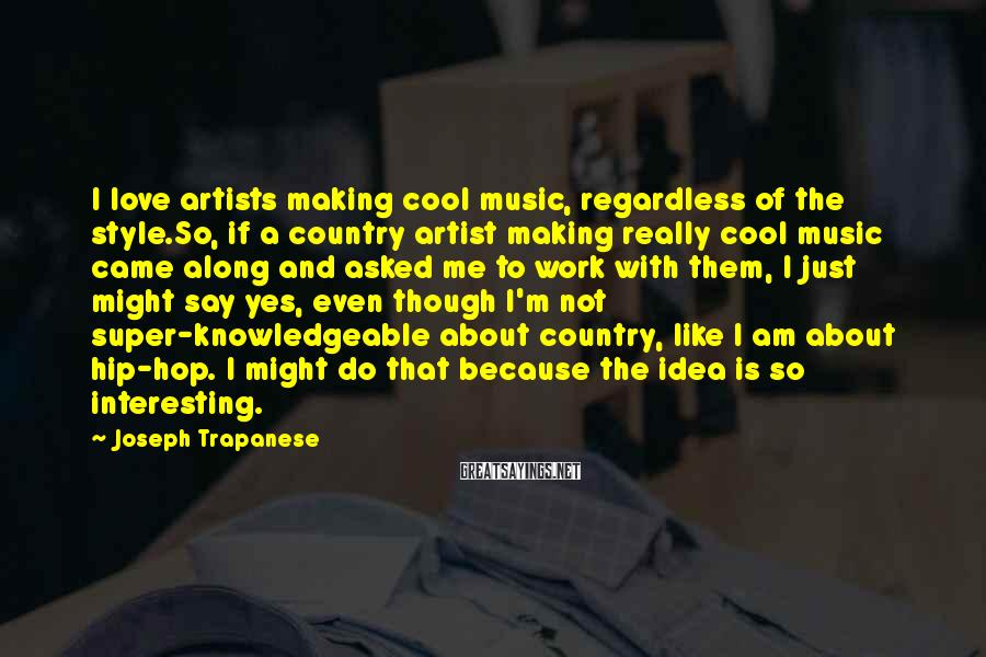 Joseph Trapanese Sayings: I love artists making cool music, regardless of the style.So, if a country artist making