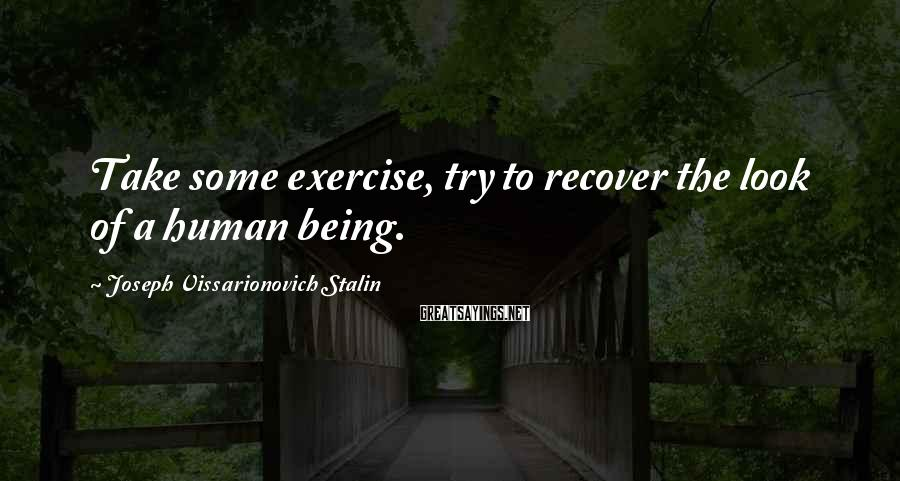 Joseph Vissarionovich Stalin Sayings: Take some exercise, try to recover the look of a human being.